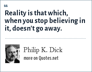 Philip K. Dick: Reality is that which, when you stop believing in it, doesn't go away.
