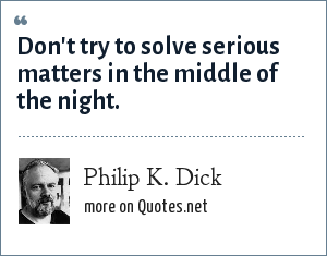 Philip K. Dick: Don't try to solve serious matters in the middle of the night.