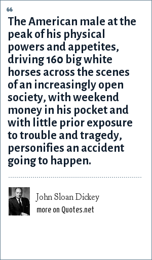 John Sloan Dickey: The American male at the peak of his physical powers and appetites, driving 160 big white horses across the scenes of an increasingly open society, with weekend money in his pocket and with little prior exposure to trouble and tragedy, personifies an accident going to happen.