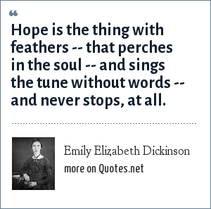 Emily Elizabeth Dickinson: Hope is the thing with feathers -- that perches in the soul -- and sings the tune without words -- and never stops, at all.