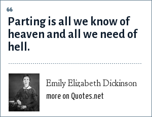 Emily Elizabeth Dickinson: Parting is all we know of heaven and all we need of hell.
