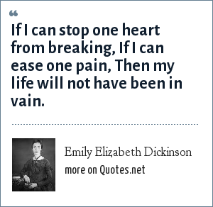 Emily Elizabeth Dickinson: If I can stop one heart from breaking, If I can ease one pain, Then my life will not have been in vain.