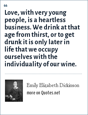 Emily Elizabeth Dickinson: Love, with very young people, is a heartless business. We drink at that age from thirst, or to get drunk it is only later in life that we occupy ourselves with the individuality of our wine.