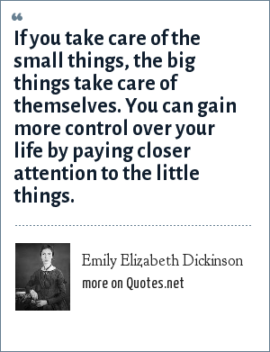 Emily Elizabeth Dickinson: If you take care of the small things, the big things take care of themselves. You can gain more control over your life by paying closer attention to the little things.