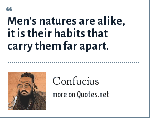 Confucius: Men's natures are alike, it is their habits that carry them far apart.