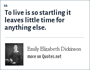 Emily Elizabeth Dickinson: To live is so startling it leaves little time for anything else.