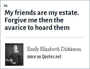 Emily Elizabeth Dickinson: My friends are my estate. Forgive me then the avarice to hoard them