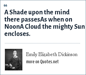 Emily Elizabeth Dickinson: A Shade upon the mind there passesAs when on NoonA Cloud the mighty Sun encloses.