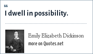 Emily Elizabeth Dickinson: I dwell in possibility.