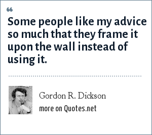 Gordon R. Dickson: Some people like my advice so much that they frame it upon the wall instead of using it.