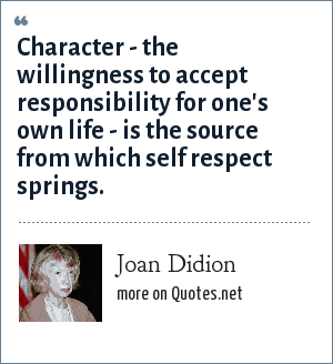Joan Didion: Character - the willingness to accept responsibility for one's own life - is the source from which self respect springs.