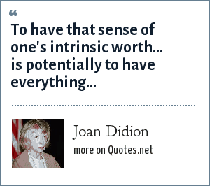 Joan Didion: To have that sense of one's intrinsic worth... is potentially to have everything...