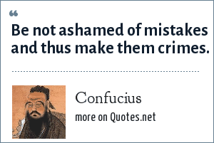 Confucius: Be not ashamed of mistakes and thus make them crimes.