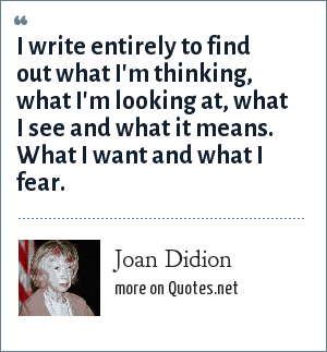 Joan Didion: I write entirely to find out what I'm thinking, what I'm looking at, what I see and what it means. What I want and what I fear.