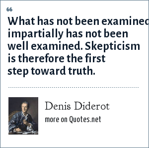 Denis Diderot: What has not been examined impartially has not been well examined. Skepticism is therefore the first step toward truth.