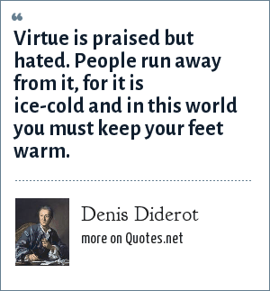 Denis Diderot: Virtue is praised but hated. People run away from it, for it is ice-cold and in this world you must keep your feet warm.