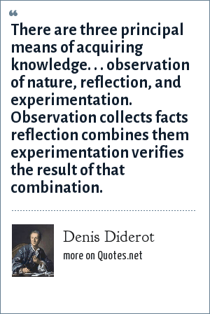 Denis Diderot: There are three principal means of acquiring knowledge. . . observation of nature, reflection, and experimentation. Observation collects facts reflection combines them experimentation verifies the result of that combination.