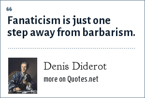 Denis Diderot: Fanaticism is just one step away from barbarism.
