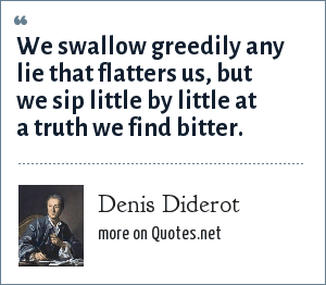 Denis Diderot: We swallow greedily any lie that flatters us, but we sip little by little at a truth we find bitter.