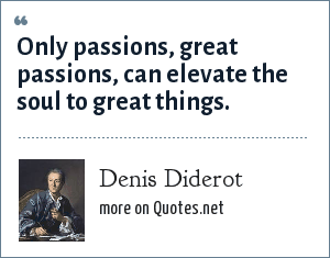 Denis Diderot: Only passions, great passions, can elevate the soul to great things.