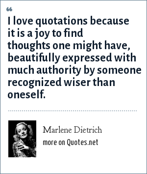 Marlene Dietrich: I love quotations because it is a joy to find thoughts one might have, beautifully expressed with much authority by someone recognized wiser than oneself.