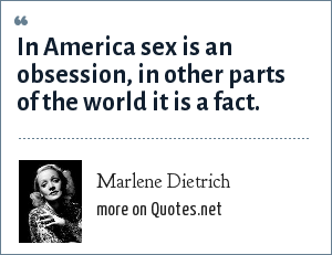 Marlene Dietrich: In America sex is an obsession, in other parts of the world it is a fact.