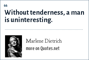 Marlene Dietrich: Without tenderness, a man is uninteresting.