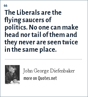 John George Diefenbaker: The Liberals are the flying saucers of politics. No one can make head nor tail of them and they never are seen twice in the same place.