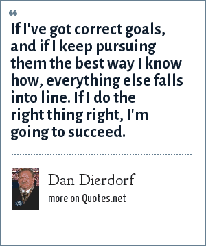 Dan Dierdorf: If I've got correct goals, and if I keep pursuing them the best way I know how, everything else falls into line. If I do the right thing right, I'm going to succeed.