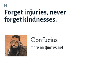 Confucius: Forget injuries, never forget kindnesses.