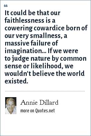 Annie Dillard: It could be that our faithlessness is a cowering cowardice born of our very smallness, a massive failure of imagination... If we were to judge nature by common sense or likelihood, we wouldn't believe the world existed.