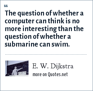 E. W. Dijkstra: The question of whether a computer can think is no more interesting than the question of whether a submarine can swim.