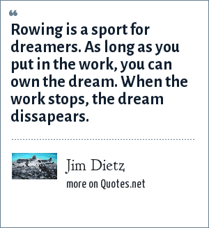 Jim Dietz: Rowing is a sport for dreamers. As long as you put in the work, you can own the dream. When the work stops, the dream dissapears.