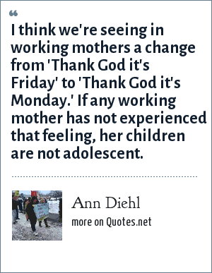 Ann Diehl: I think we're seeing in working mothers a change from 'Thank God it's Friday' to 'Thank God it's Monday.' If any working mother has not experienced that feeling, her children are not adolescent.