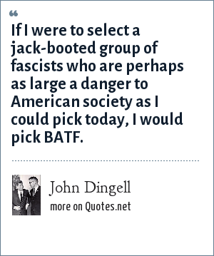 John Dingell: If I were to select a jack-booted group of fascists who are perhaps as large a danger to American society as I could pick today, I would pick BATF.