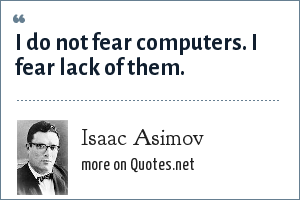 Isaac Asimov: I do not fear computers. I fear lack of them.