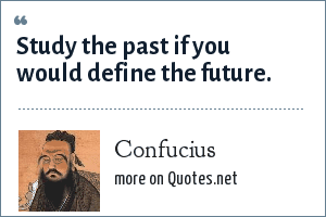 Confucius: Study the past if you would define the future.