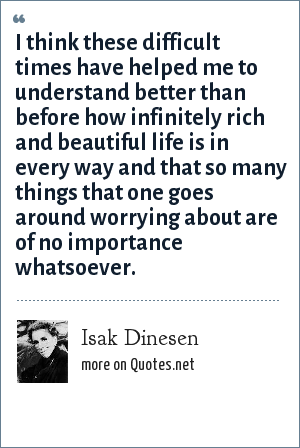 Isak Dinesen I Think These Difficult Times Have Helped Me To