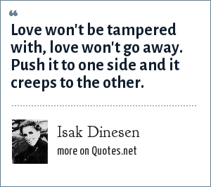 Isak Dinesen: Love won't be tampered with, love won't go away. Push it to one side and it creeps to the other.