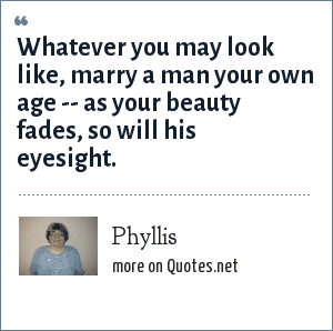 Phyllis: Whatever you may look like, marry a man your own age -- as your beauty fades, so will his eyesight.