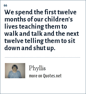 Phyllis: We spend the first twelve months of our children's lives teaching them to walk and talk and the next twelve telling them to sit down and shut up.