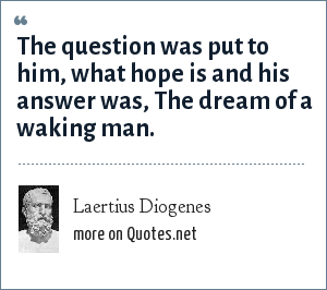 Laertius Diogenes: The question was put to him, what hope is and his answer was, The dream of a waking man.