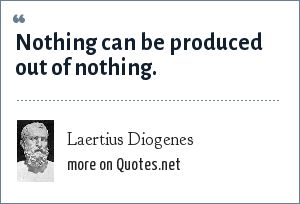 Laertius Diogenes: Nothing can be produced out of nothing.
