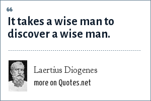 Laertius Diogenes: It takes a wise man to discover a wise man.