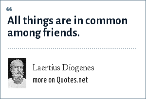 Laertius Diogenes: All things are in common among friends.