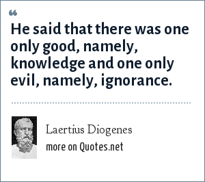Laertius Diogenes: He said that there was one only good, namely, knowledge and one only evil, namely, ignorance.