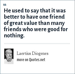 Laertius Diogenes: He used to say that it was better to have one friend of great value than many friends who were good for nothing.