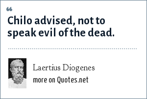 Laertius Diogenes: Chilo advised, not to speak evil of the dead.