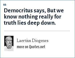 Laertius Diogenes: Democritus says, But we know nothing really for truth lies deep down.