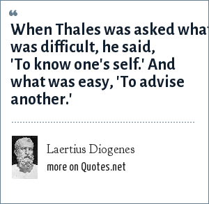 Laertius Diogenes: When Thales was asked what was difficult, he said, 'To know one's self.' And what was easy, 'To advise another.'
